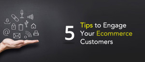 5 Tips to Engage Your Ecommerce Customers