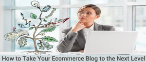 How to Take Your Ecommerce Blog to the Next Level